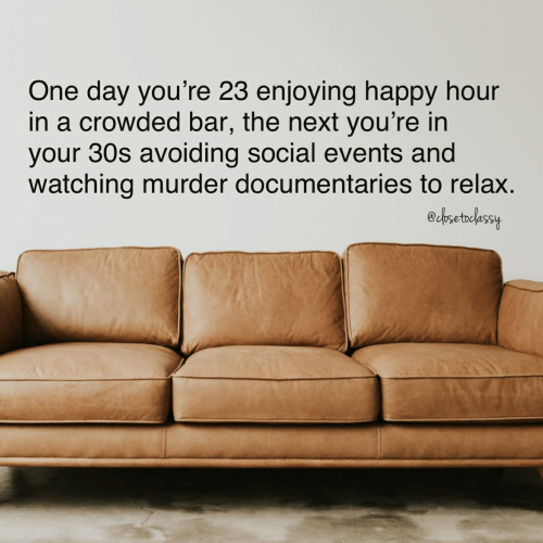 Happy, Murder, and Next: One day you're 23 enjoying happy hour  in a crowded bar, the next you're in  your 30s avoiding social events and  watching murder documentaries to relax.  edbsetbdassy
