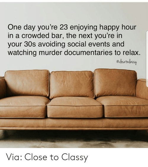 Dank, Happy, and Murder: One day you're 23 enjoying happy hour  in a crowded bar, the next you're in  your 30s avoiding social events and  watching murder documentaries to relax.  echsetelassy Via: Close to Classy
