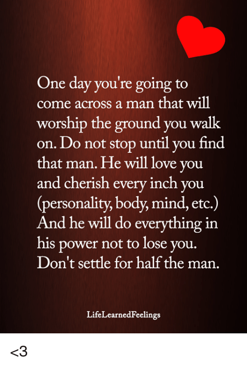 Love, Memes, and Power: One day you're going to  come across a man that will  worship the ground you walk  on. Do not stop until vou find  that man. He will love you  and cherish every inch you  personality, body, mind, etc  And he will do everything in  his power not to lose vou.  Don't settle for half the man.  LifeLearnedFeelings <3