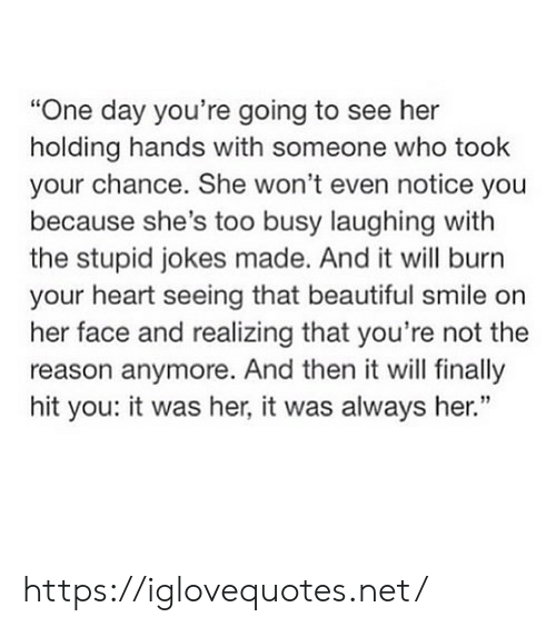 "Beautiful, Heart, and Jokes: ""One day you're going to see her  holding hands with someone who took  your chance. She won't even notice you  because she's too busy laughing with  the stupid jokes made. And it will burn  your heart seeing that beautiful smile on  her face and realizing that you're not the  reason anymore. And then it will finally  hit you: it was her, it was always her."" https://iglovequotes.net/"