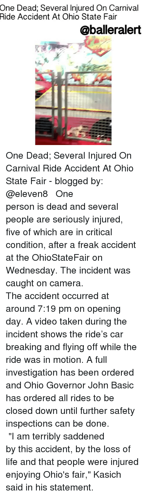 "Life, Memes, and Taken: One Dead; Several Injured On Carnival  Accident At Ohio State Fair  Ride  @balleralert One Dead; Several Injured On Carnival Ride Accident At Ohio State Fair - blogged by: @eleven8 ⠀⠀⠀⠀⠀⠀⠀⠀⠀ ⠀⠀⠀⠀⠀⠀⠀⠀⠀ One person is dead and several people are seriously injured, five of which are in critical condition, after a freak accident at the OhioStateFair on Wednesday. The incident was caught on camera. ⠀⠀⠀⠀⠀⠀⠀⠀⠀ ⠀⠀⠀⠀⠀⠀⠀⠀⠀ The accident occurred at around 7:19 pm on opening day. A video taken during the incident shows the ride's car breaking and flying off while the ride was in motion. A full investigation has been ordered and Ohio Governor John Basic has ordered all rides to be closed down until further safety inspections can be done. ⠀⠀⠀⠀⠀⠀⠀⠀⠀ ⠀⠀⠀⠀⠀⠀⠀⠀⠀ ""I am terribly saddened by this accident, by the loss of life and that people were injured enjoying Ohio's fair,"" Kasich said in his statement."