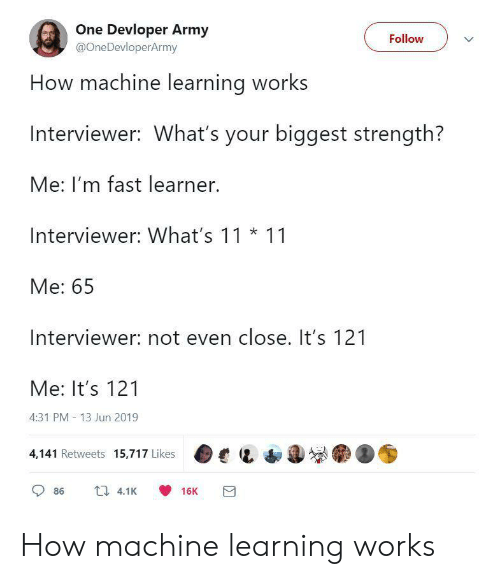Army, How, and Machine Learning: One Devloper Army  @OneDevloperArmy  Follow  How machine learning works  Interviewer: What's your biggest strength?  Me: I'm fast learner.  Interviewer: What's 11 11  Me: 65  Interviewer: not even close. It's 121  Me: It's 121  4:31 PM 13 Jun 2019  4,141 Retweets 15,717 Likes  4.1K  86  16K How machine learning works