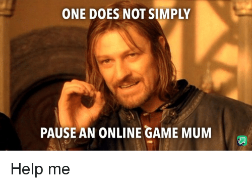 Game, Help, and One: ONE DOES NOT SIMPLY  PAUSE AN ONLINE GAME MUM Help me
