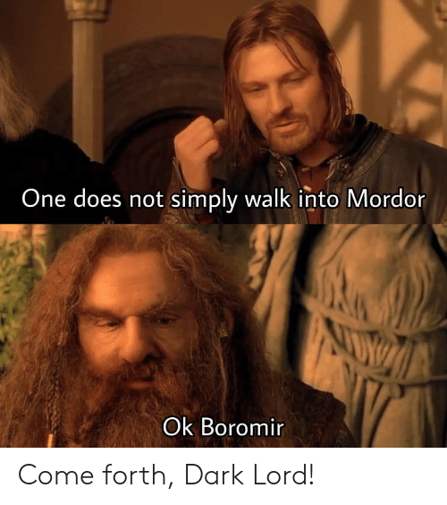 Boromir, Dark, and One: One does not simply walk into Mordor  NUV  Ok Boromir Come forth, Dark Lord!
