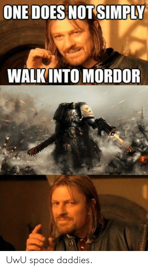 Space, One, and One Does Not Simply Walk Into Mordor: ONE DOES NOT SIMPLY  WALK INTO MORDOR UwU space daddies.