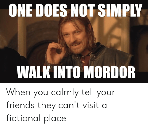 Friends, Fictional, and One: ONE DOES NOT SIMPLY  WALK INTO MORDOR When you calmly tell your friends they can't visit a fictional place