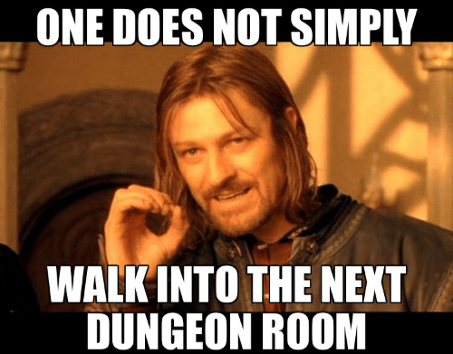 Next, One, and Dungeon: ONE DOES NOT SIMPLY  WALK INTO THE NEXT  DUNGEON ROOM