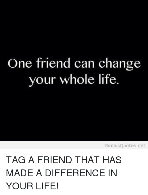One Friend Can Change Your Whole Life Genius Quotes Net Tag A Friend