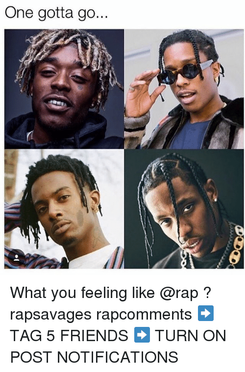 Friends, Memes, and Rap: One gotta go What you feeling like @rap ? rapsavages rapcomments ➡️ TAG 5 FRIENDS ➡️ TURN ON POST NOTIFICATIONS