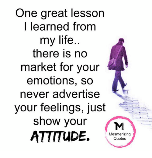 Memes, 🤖, and Mesmer: One great lesson  I learned from  my life  there is no  market for your  emotions, so  never advertise  your feelings, just  show your  ATTITUDE.  Mesmerizing  Quotes