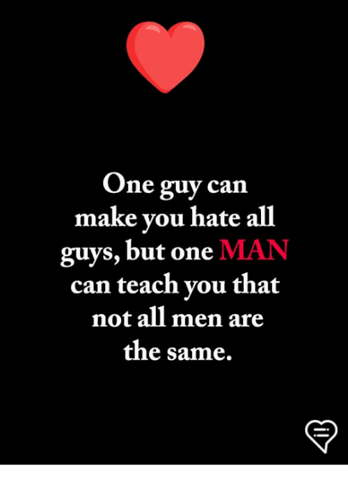Memes, 🤖, and Can: One guy can  make vou hate all  guys, but one MAN  can teach you that  not all men are  the same.