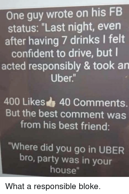 """Best Friend, Party, and Uber: One guy wrote on his FB  status: """"Last night, even  after having 7 drinks I felt  confident to drive, but l  acted responsibly & took an  Uber  400 Likes 40 Comments.  But the best comment was  from his best friend:  """"Where did you go in UBER  bro, party was in your  house"""" What a responsible bloke."""