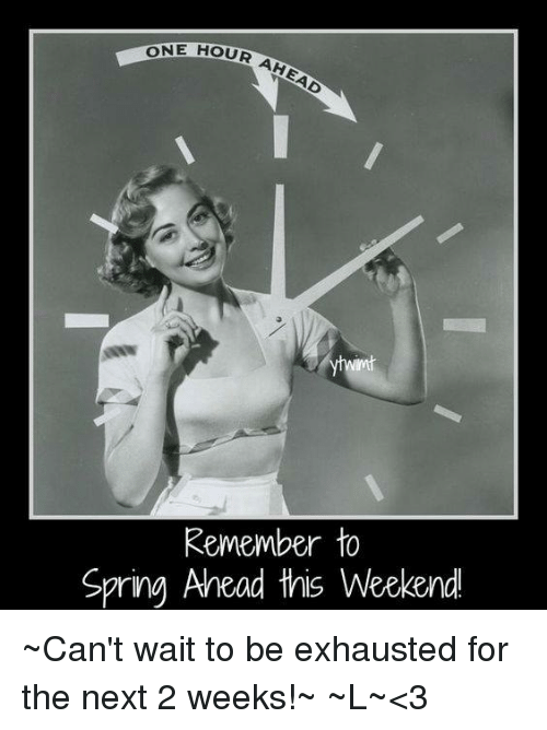 ONE HOUR AHEAD Remember to Spring Ahead This Weekend ~Can ...