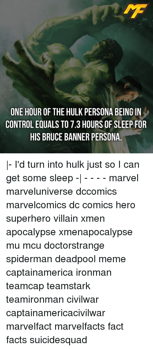 Facts, Meme, and Memes: ONE HOUR OF THE HULK PERSONA BEING IN  CONTROL EQUALS TO 7.3 HOURS OF SLEEP FOR  HIS BRUCE BANNER PERSONA.  - I'd turn into hulk just so I can get some sleep -  - - - - marvel marveluniverse dccomics marvelcomics dc comics hero superhero villain xmen apocalypse xmenapocalypse mu mcu doctorstrange spiderman deadpool meme captainamerica ironman teamcap teamstark teamironman civilwar captainamericacivilwar marvelfact marvelfacts fact facts suicidesquad