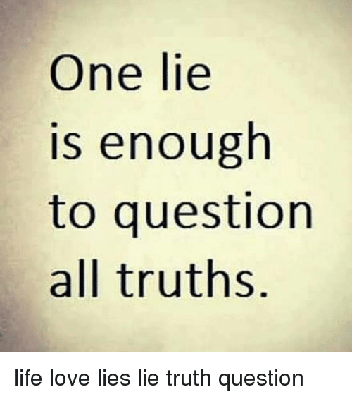 One Lie Is Enough to Question All Truths Life Love Lies Lie
