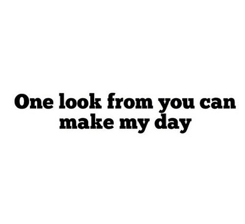 Can, One, and Day: One look from you can  make my day