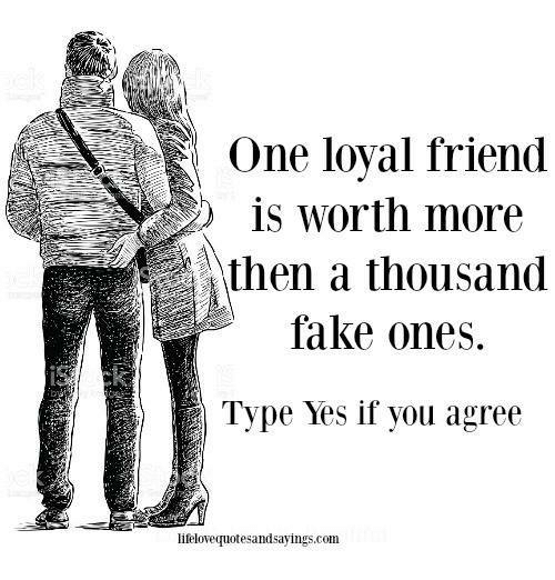 Fake, Yes, and Com: One loyal friend  is worth more  then a thousand  fake ones  Type Yes if you agree  lifelovequotesandsayings.com