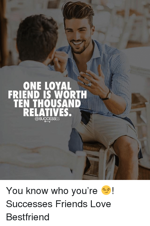 Friends, Love, and Memes: ONE LOYAL  FRIEND IS WORTH  TEN THOUSAND  RELATIVES.  1  @SUCCESSES You know who you're 😏! Successes Friends Love Bestfriend