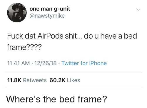 Iphone, Shit, and Twitter: one man g-unit  @nawstymike  Fuck dat AirPods shit...do u have a bed  frame???'?  11:41 AM 12/26/18 Twitter for iPhone  11.8K Retweets 60.2K Likes Where's the bed frame?
