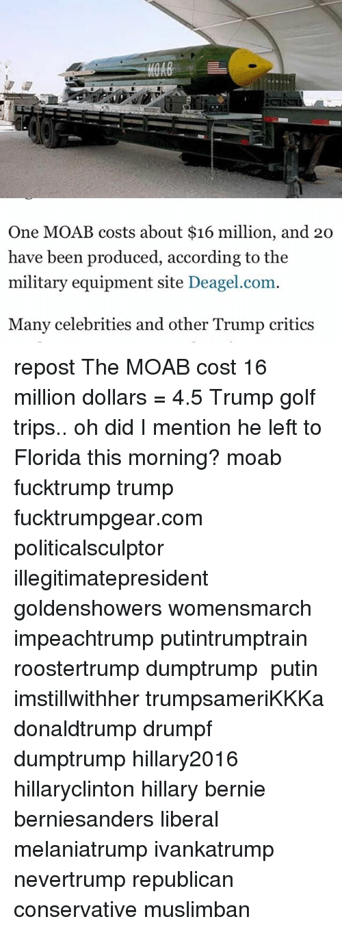 Memes, Florida, and Golf: One MOAB costs about $16 million, and 20  have been produced, according to the  military equipment site Deagel.com  Many celebrities and other Trump critics repost The MOAB cost 16 million dollars = 4.5 Trump golf trips.. oh did I mention he left to Florida this morning? moab fucktrump trump fucktrumpgear.com politicalsculptor illegitimatepresident goldenshowers womensmarch impeachtrump putintrumptrain roostertrump dumptrump ‬ putin imstillwithher trumpsameriKKKa donaldtrump drumpf dumptrump hillary2016 hillaryclinton hillary bernie berniesanders liberal melaniatrump ivankatrump nevertrump republican conservative muslimban