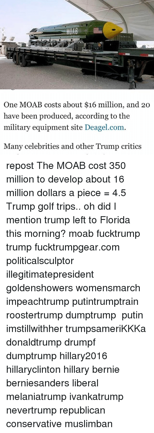 Memes, Florida, and Golf: One MOAB costs about $16 million, and 20  have been produced, according to the  military equipment site Deagel.com  Many celebrities and other Trump critics repost The MOAB cost 350 million to develop about 16 million dollars a piece = 4.5 Trump golf trips.. oh did I mention trump left to Florida this morning? moab fucktrump trump fucktrumpgear.com politicalsculptor illegitimatepresident goldenshowers womensmarch impeachtrump putintrumptrain roostertrump dumptrump ‬ putin imstillwithher trumpsameriKKKa donaldtrump drumpf dumptrump hillary2016 hillaryclinton hillary bernie berniesanders liberal melaniatrump ivankatrump nevertrump republican conservative muslimban