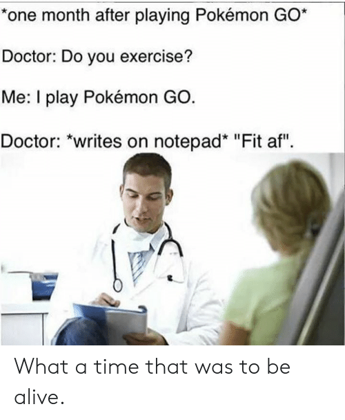 "Af, Alive, and Doctor: *one month after playing Pokémon GO*  Doctor: Do you exercise?  Me: I play Pokémon GO.  Doctor: ""writes on notepad* ""Fit af"" What a time that was to be alive."