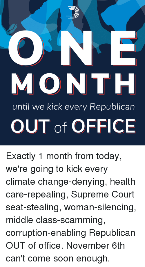 Memes, Soon..., and Supreme: ONE  MONTH  until we kick every Republican  OUT of OFFICE Exactly 1 month from today, we're going to kick every climate change-denying, health care-repealing, Supreme Court seat-stealing, woman-silencing, middle class-scamming, corruption-enabling Republican OUT of office.  November 6th can't come soon enough.
