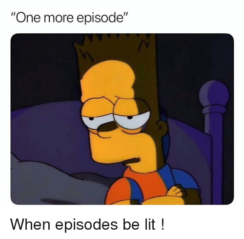 """Funny, Lit, and Episodes: """"One more episode"""" When episodes be lit !"""