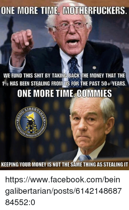 Facebook, Memes, and Money: ONE MORE TIME MOTHERFUCKERS  WE FUND THIS SHIT BY TAKING BACK THE MONEY THAT THE  1% HAS BEEN STEALING FROM US FOR THE PAST 50+ YEARS.  ONE MORE TIME COMMIES  LIBERA  AREEDOM  KEEPING YOUR MONEY IS NOT THE SAME THING AS STEALING IT https://www.facebook.com/beingalibertarian/posts/614214868784552:0