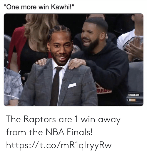 "Finals, Memes, and Nba: ""One more win Kawhi!""  RE  @NBAMEMES The Raptors are 1 win away from the NBA Finals! https://t.co/mR1qIryyRw"