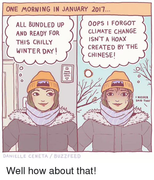 Memes, Buzzfeed, and Chillis: ONE MORNING IN JANUARY 2017.  OOPS I FORGOT  ALL BUNDLED UP  CLIMATE CHANGE  AND READY FOR  ISN'T A HOAX  THIS CHILLY  CREATED BY THE  WINTER DAY  CHINESE!  HOME  SWEET  HONG  I NEVER  SAID THAT  DANIELLE CENETA BUZZFEED Well how about that!