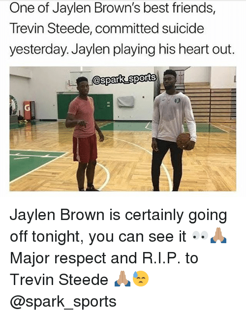 Friends, Memes, and Respect: One of Jaylen Brown's best friends,  Trevin Steede, committed suicide  yesterday. Jaylen playing his heart out. Jaylen Brown is certainly going off tonight, you can see it 👀🙏🏽 Major respect and R.I.P. to Trevin Steede 🙏🏽😓 @spark_sports