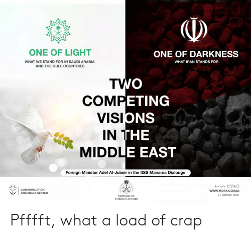 Iran, Saudi Arabia, and Media: ONE OF LIGHT  ONE OF DARKNESS  WHAT WE STAND FOR IN SAUDI ARABIA  AND THE GULF COUNTRIES  WHAT IRAN STANDS FOR  TV  ETING  NS  COM  viSIC  IN T  MIDDL  THE  ODLE EAST  Foreign Minister Adel Al-Jubeir in the lISS Manama Dialouge  ksamofa yfoa  WWW.MOFA.GOV.SA  27 October 2018  COMMUNICATION  AND MEDIA CENTER  MINISTRY OF  FOREIGN AFFAIRS Pfffft, what a load of crap