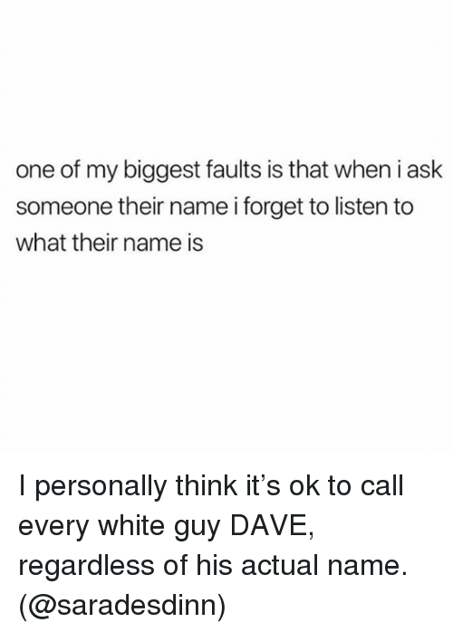 Memes, White, and 🤖: one of my biggest faults is that when i ask  someone their name i forget to listen to  what their name is I personally think it's ok to call every white guy DAVE, regardless of his actual name. (@saradesdinn)