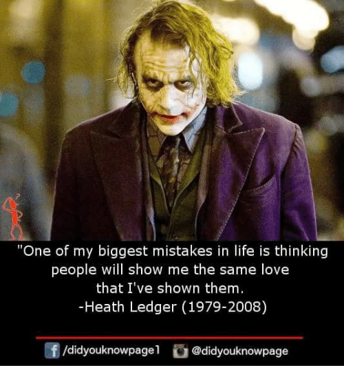 """Life, Love, and Memes: """"One of my biggest mistakes in life is thinking  people will show me the same love  that I've shown them  -Heath Ledger (1979-2008)  /didyouknowpagel@didyouknowpage"""