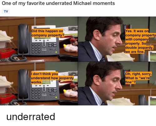 """Jeopardy, Memes, and Sorry: One of my favorite underrated Michael moments  TV  Did this happen on  company property  Yes. It was on  company propert  with company  property. So  double jeopardy  e are fine  I don't think you  understand how jeopardy  works  Oh, right, sorry.  What is """"we're  fine""""?  CisCO underrated"""