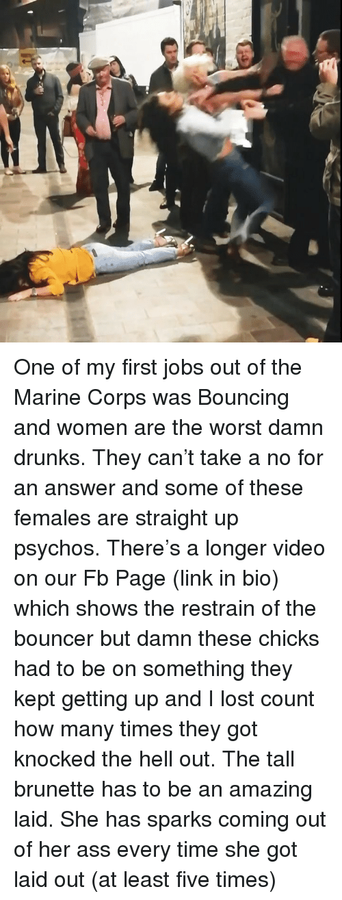 Ass, How Many Times, and Memes: One of my first jobs out of the Marine Corps was Bouncing and women are the worst damn drunks. They can't take a no for an answer and some of these females are straight up psychos. There's a longer video on our Fb Page (link in bio) which shows the restrain of the bouncer but damn these chicks had to be on something they kept getting up and I lost count how many times they got knocked the hell out. The tall brunette has to be an amazing laid. She has sparks coming out of her ass every time she got laid out (at least five times)