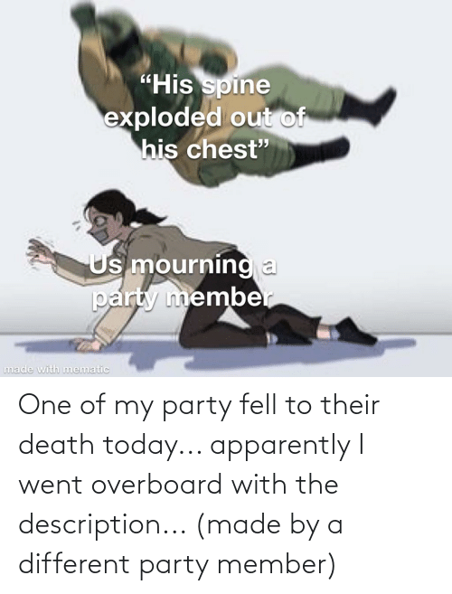 Apparently, Party, and Death: One of my party fell to their death today... apparently I went overboard with the description... (made by a different party member)