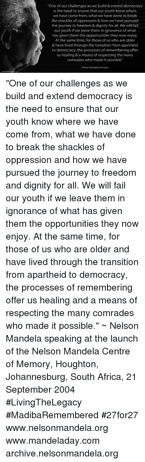 "Memes, Nelson Mandela, and Apartheid: ""One of our challenges as we build & extend democracy  is the need to ensure that our youth know where  we have come from, what we have done to the shackles of oppression & how we have pursued  the journey to freedom & dignity for all. We will fail  our youth if we leave them in ignorance of what  has given them the opportunities they now enjoy  At the same time, for those of us who are older  & have lived through the transition from apartheid  to democracy, the processes of remembering offer  us healing & a means of respecting the many  comrades who made it possible""  Nelson Rolihlahla Mandela ""One of our challenges as we build and extend democracy is the need to ensure that our youth know where we have come from, what we have done to break the shackles of oppression and how we have pursued the journey to freedom and dignity for all. We will fail our youth if we leave them in ignorance of what has given them the opportunities they now enjoy. At the same time, for those of us who are older and have lived through the transition from apartheid to democracy, the processes of remembering offer us healing and a means of respecting the many comrades who made it possible."" ~ Nelson Mandela speaking at the launch of the Nelson Mandela Centre of Memory, Houghton, Johannesburg, South Africa, 21 September 2004 #LivingTheLegacy #MadibaRemembered #27for27   www.nelsonmandela.org www.mandeladay.com archive.nelsonmandela.org"