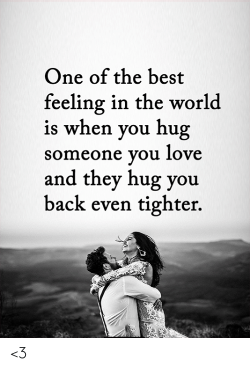Love, Memes, and Best: One of the best  feeling in the world  is when you hug  someone you love  and they hug you  back even tighter. <3