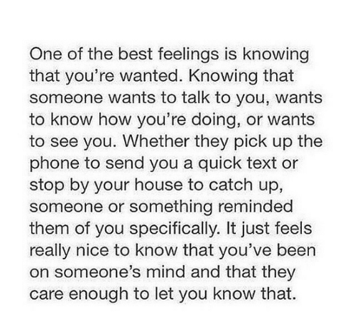 Phone, Best, and House: One of the best feelings is knowing  that you're wanted. Knowing that  someone wants to talk to you, wants  to know how you're doing, or wants  to see you. Whether they pick up the  phone to send you a quick text or  stop by your house to catch up,  someone or something reminded  them of you specifically. It just feels  really nice to know that you've been  on someone's mind and that they  care enough to let you know that.