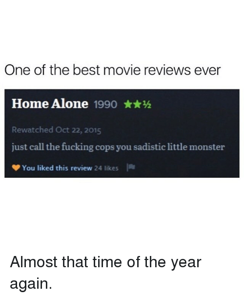 Being Alone, Fucking, and Funny: One of the best movie reviews ever  Home Alone 1990 ★★½  Rewatched Oct 22, 2015  just call the fucking cops you sadistic little monster  You liked this review 24 likes Almost that time of the year again.