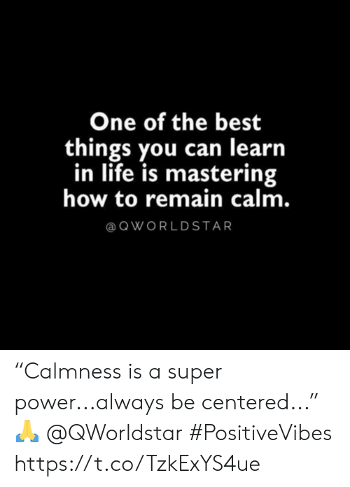 "Life, Best, and How To: One of the best  things you can learn  in life is mastering  how to remain calm.  QWORLDSTAR ""Calmness is a super power...always be centered..."" 🙏 @QWorldstar #PositiveVibes https://t.co/TzkExYS4ue"