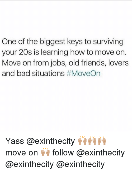 Memes, 🤖, and Key: One of the biggest keys to surviving  your 20s is learning how to move on.  Move on from jobs, old friends, lovers  and bad situations Yass @exinthecity 🙌🏽🙌🏽🙌🏽 move on 🙌🏽 follow @exinthecity @exinthecity @exinthecity