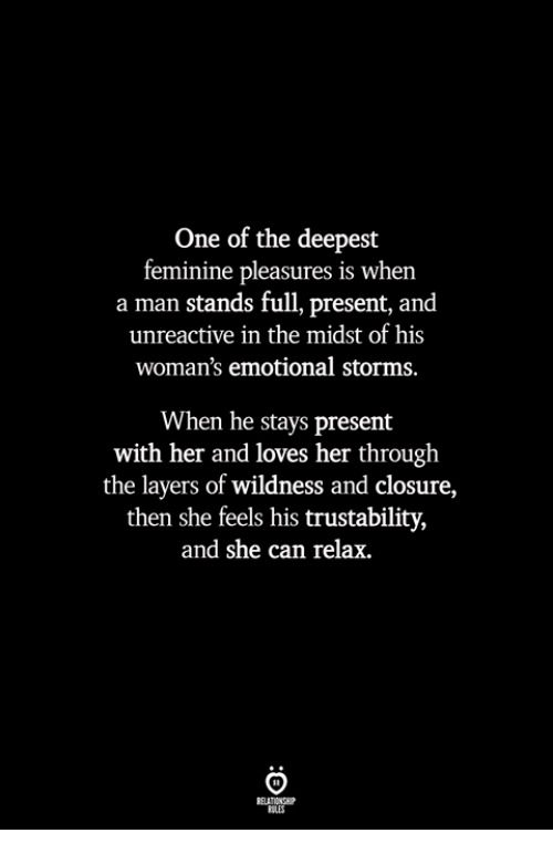 Layers, Her, and Can: One of the deepest  feminine pleasures is when  a man stands full, present, and  unreactive in the midst of his  woman's emotional storms.  When he stays present  with her and loves her through  the layers of wildness and closure,  then she feels his trustability,  and she can relax.  BLES