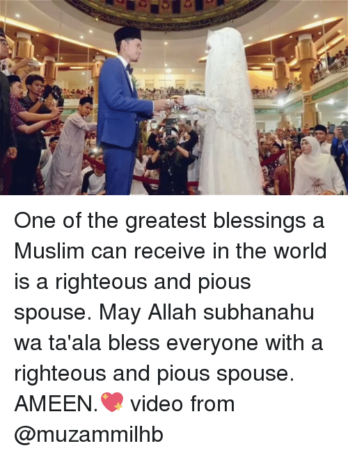 Memes, Muslim, and Video: One of the greatest blessings a Muslim can receive in the world is a righteous and pious spouse. May Allah subhanahu wa ta'ala bless everyone with a righteous and pious spouse. AMEEN.💖 video from @muzammilhb