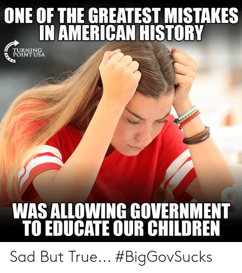 Children, Memes, and True: ONE OF THE GREATEST MISTAKES  IN AMERICAN HISTORY  RNIN  POINT USA  WAS ALLOWING GOVERNMENT  TO EDUCATE OUR CHILDREN Sad But True... #BigGovSucks