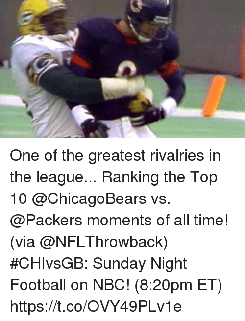 Football, Memes, and Packers: One of the greatest rivalries in the league...  Ranking the Top 10 @ChicagoBears vs. @Packers moments of all time! (via @NFLThrowback)  #CHIvsGB: Sunday Night Football on NBC! (8:20pm ET) https://t.co/OVY49PLv1e