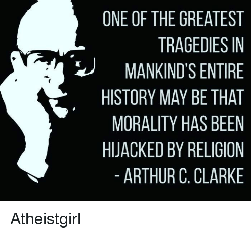Arthur, Memes, and Arthur C. Clarke: ONE OF THE GREATEST  TRAGEDIES IN  MANKIND'S ENTIRE  HISTORY MAY BE THAT  MORALITY HAS BEEN  HIJACKED BY RELIGION  ARTHUR C. CLARKE Atheistgirl
