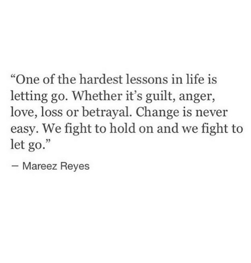 """Life, Love, and Change: """"One of the hardest lessons in life is  letting go. Whether it's guilt, anger,  love, loss or betrayal. Change is never  easy. We fight to hold on and we fight to  let go.""""  25  Mareez Reyes"""
